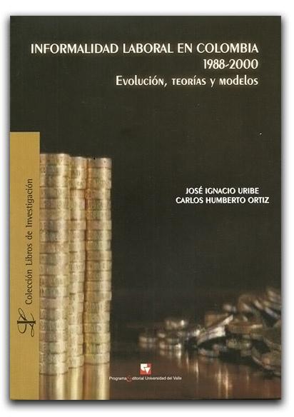 Informalidad laboral en Colombia 1988-2000 – José Ignacio Uribe y Carlos Humberto Ortiz – Universidad del Valle    www.librosyeditores.com/tiendalemoine/economia/1683-informalidad-laboral-en-colombia-1988-2000-evolucion-teorias-y-modelos.html    Editores y distribuidores.