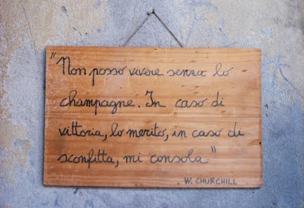 The wisdom of Winston Churchill, captured by a wine vendor in Verona:   'I could not live without champagne; in victory I deserve it; in defeat I need it.' (1946)