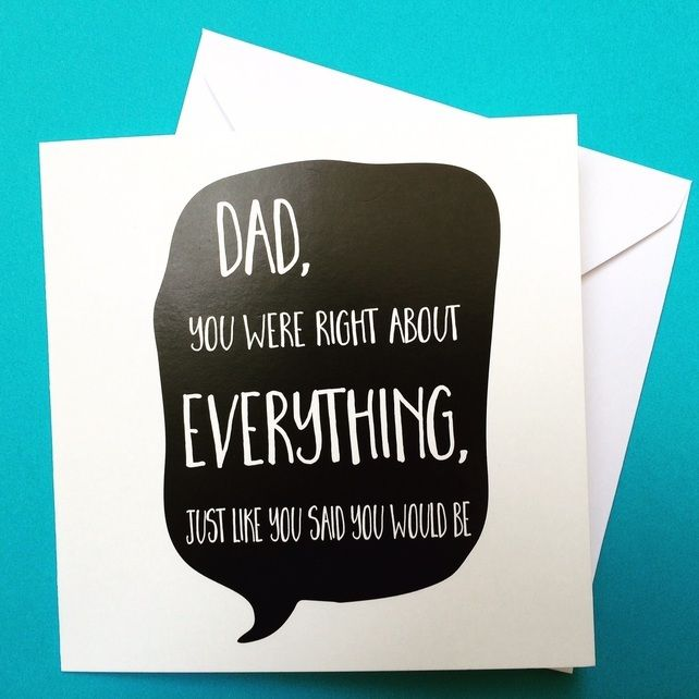 Dad, you were right about everything. Just like you said you would be. – Father's Day card