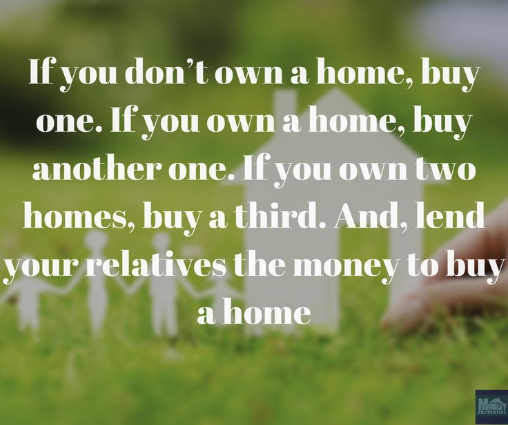 If you don't own a home, buy one. If you own a home, buy another one. If you own two homes, buy a third. And, lend your relatives the money to buy a home.  #propertymanagement #vacationrentals #rentalproperty #management #houserental