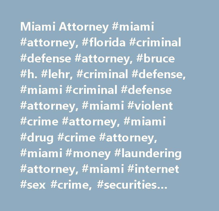 Miami Attorney #miami #attorney, #florida #criminal #defense #attorney, #bruce #h. #lehr, #criminal #defense, #miami #criminal #defense #attorney, #miami #violent #crime #attorney, #miami #drug #crime #attorney, #miami #money #laundering #attorney, #miami #internet #sex #crime, #securities #fraud, #mail #fraud, #medicare #fraud, #medicaid #fraud, #murder #crimes, #violent #crimes, #drug #trafficking, #money #laundering…