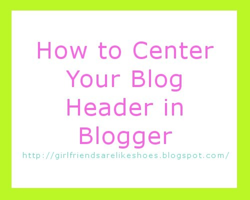 How To Center Your Blog Header in Blogger - GirlfriendsAreLikeShoes