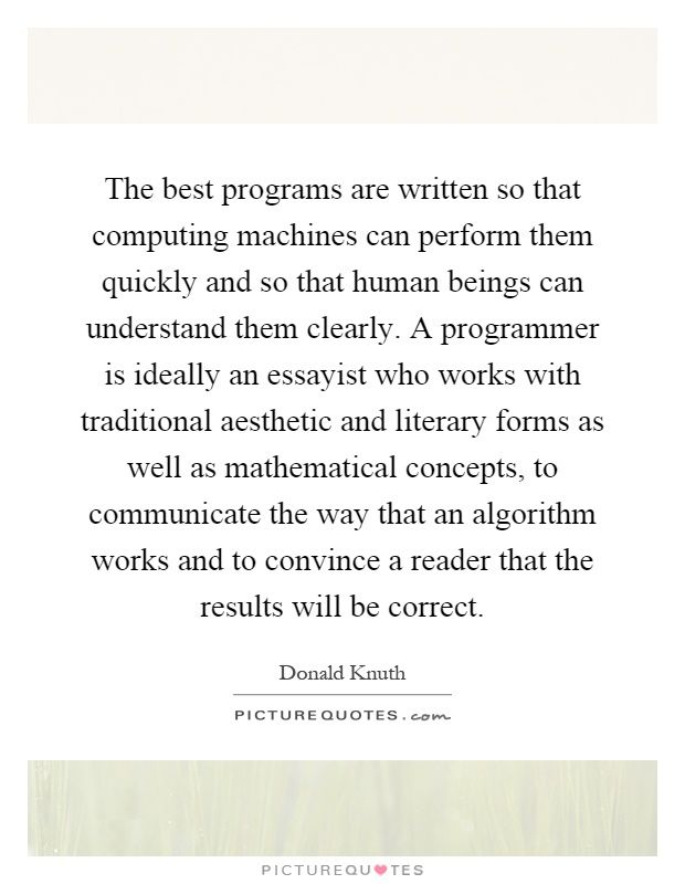 The best programs are written so that computing machines can perform them quickly and so that human beings can understand them clearly. A programmer is ideally an essayist who works with traditional aesthetic and literary forms as well as mathematical concepts, to communicate the way that an algorithm works and to convince a reader that the results will be correct. Human beings quotes on PictureQuotes.com.