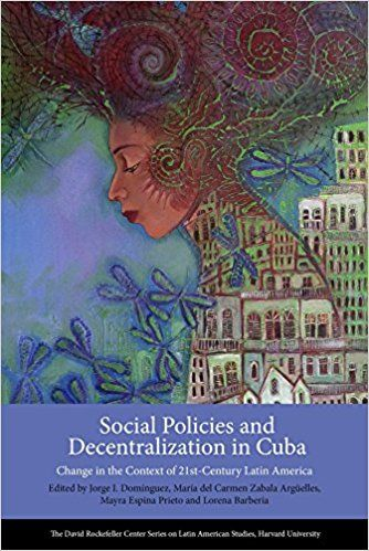 Social Policies and Decentralization in Cuba: Change in the Context of 21st-Century Latin America. Jorge I. Domínguez, María Del Carmen Zabala Arguelles (redactores). REQUEST/SOLICITAR: http://biblioteca.cepal.org/record=b1253828~S0*spi