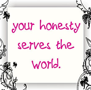 your honesty serves the world. -May Cause Miracles