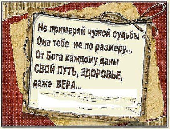 Не примеряй чужой судьбы- Она тебе не по размеру... От Бога каждому даны СВОЙ ПУТЬ,ЗДОРОВЬЕ,даже ВЕРА...