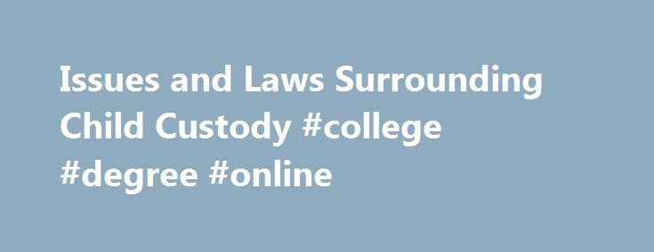 Issues and Laws Surrounding Child Custody #college #degree #online http://law.remmont.com/issues-and-laws-surrounding-child-custody-college-degree-online/  #child custody laws # Issues and Laws Surrounding Child Custody If you re a parent, there s a good chance you could be battling child custody at some point in your life. Child custody issues aren t limited to divorce. […]