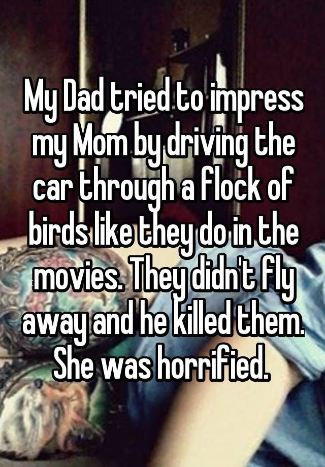 My Dad tried to impress my Mom by driving the car through a flock of birds like they do in the movies. They didn't fly away and he killed them. She was horrified.