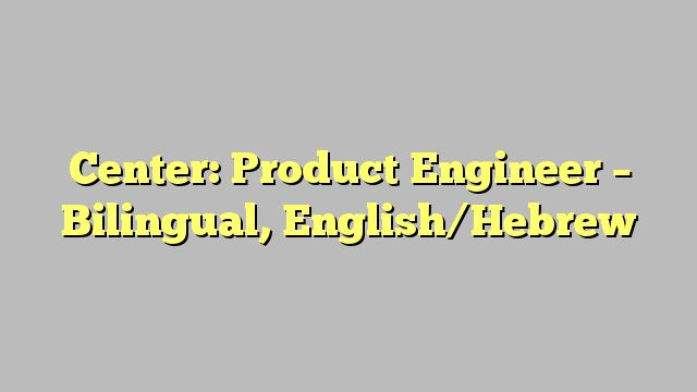 Center: Product Engineer - Bilingual, English/Hebrew