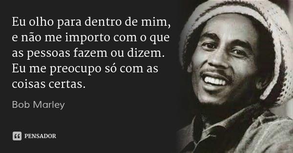 Eu olho para dentro de mim, e não me importo com o que as pessoas fazem ou dizem. Eu me preocupo só com as coisas certas. — Bob Marley