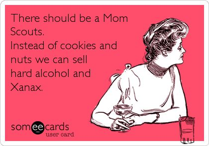There should be a Mom Scouts. Instead of cookies and nuts we can sell hard alcohol and Xanax. Huzzah!