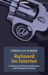 Rufmord im Internet : so können sich Firmen, Institutionen und Privatpersonen wehren / Christian Scherg Gas 2.2* Qgh 113 /SCH