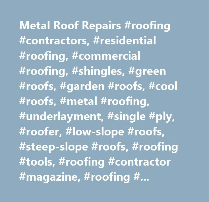 Metal Roof Repairs #roofing #contractors, #residential #roofing, #commercial #roofing, #shingles, #green #roofs, #garden #roofs, #cool #roofs, #metal #roofing, #underlayment, #single #ply, #roofer, #low-slope #roofs, #steep-slope #roofs, #roofing #tools, #roofing #contractor #magazine, #roofing #news…