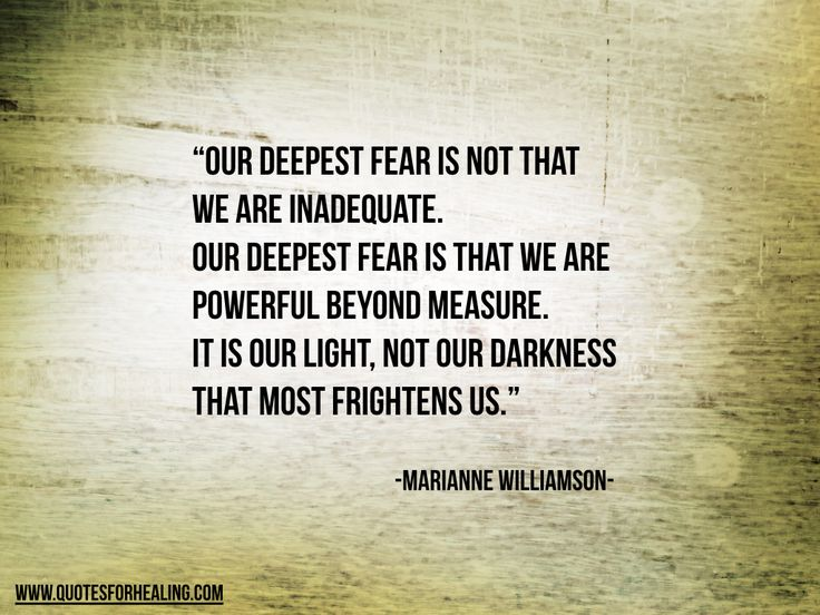 Our deepest fear is not that we are inadequate. Our deepest fear is that we are powerful beyond measure. It is our light, not our darkness that most frightens us. Marianne Williamson - Google Search