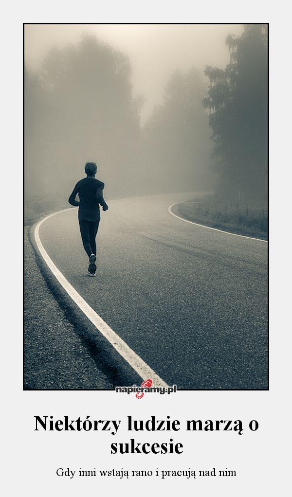 Niektórzy ludzie marzą o sukcesie - Gdy inni wstają rano i pracują nad nim