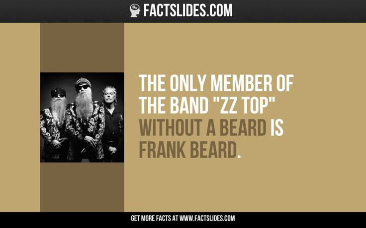 "137 Facts about Funny Stuff ←FACTSlides→ The only member of the band ""ZZ Top"" without a beard is Frank Beard."