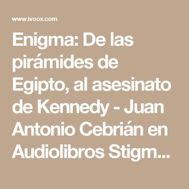 Enigma: De las pirámides de Egipto, al asesinato de Kennedy - Juan Antonio Cebrián en Audiolibros Stigmata666 en mp3(25/06 a las 18:19:58) 11:32:57 3255829  - iVoox