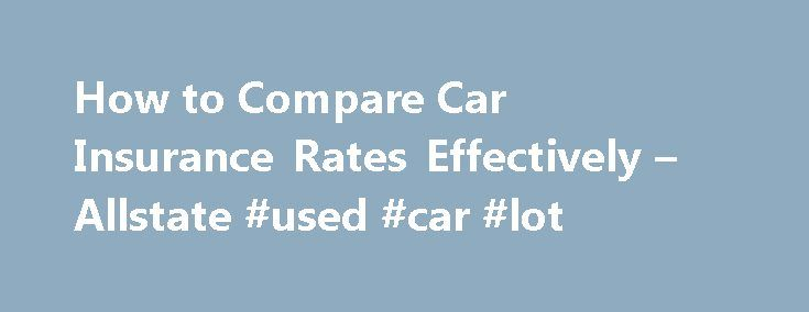 How to Compare Car Insurance Rates Effectively – Allstate #used #car #lot http://car.nef2.com/how-to-compare-car-insurance-rates-effectively-allstate-used-car-lot/  #compare car insurance # How to Compare Car Insurance Rates Effectively Published: September 2012 You[...]