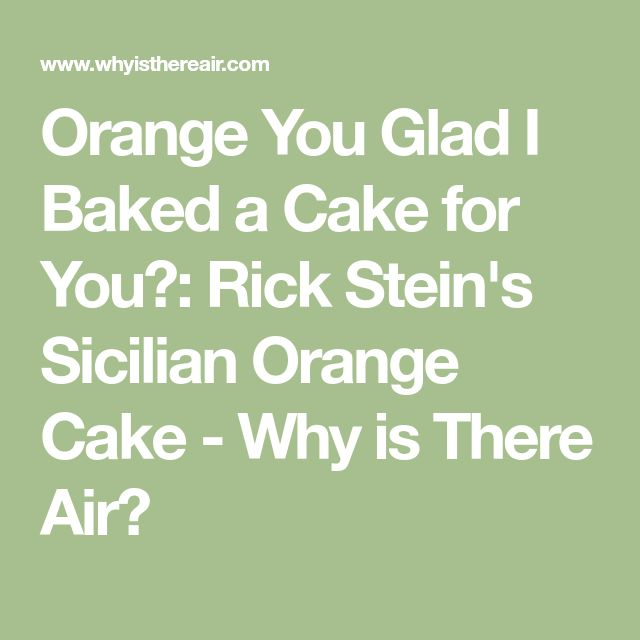 Orange You Glad I Baked a Cake for You?: Rick Stein's Sicilian Orange Cake - Why is There Air?