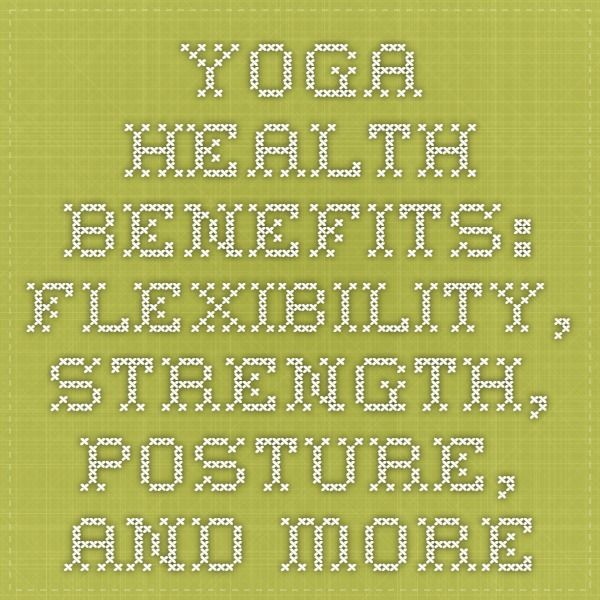 Yoga Health Benefits: Flexibility, Strength, Posture, and More