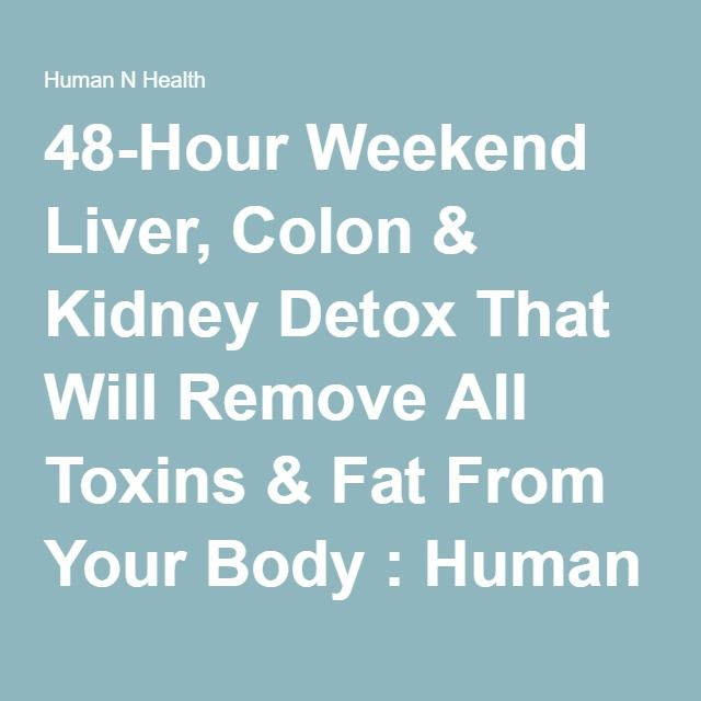 48-Hour Weekend Liver, Colon & Kidney Detox That Will Remove All Toxins & Fat From Your Body : Human N Health