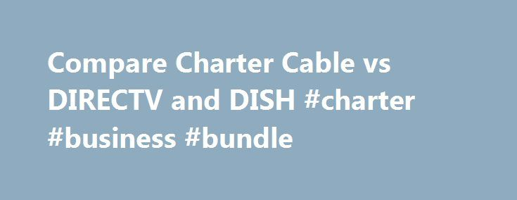 Compare Charter Cable vs DIRECTV and DISH #charter #business #bundle http://albuquerque.remmont.com/compare-charter-cable-vs-directv-and-dish-charter-business-bundle/  # Provider Face-Off: Charter Cable vs DIRECTV and DISH Channel Lineups Find out which packages include your favorite channels in this interactive, side-by-side table. Verizon FiOS vs Satellite If fiber optic service is an option in your area, learn more about what Verizon FiOS has to offer. Cable versus Satellite Get a more…