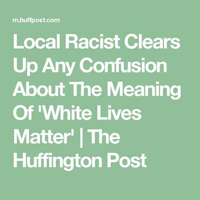 Local Racist Clears Up Any Confusion About The Meaning Of 'White Lives Matter' | The Huffington Post