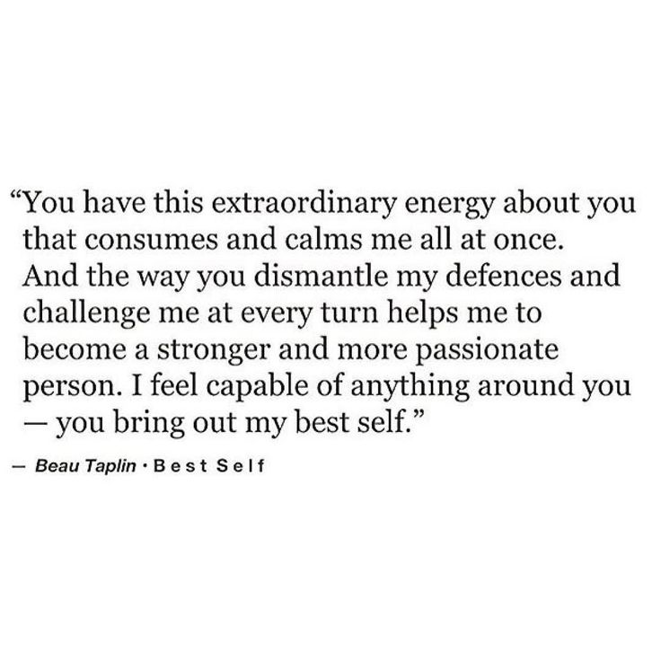 You have this extraordinary energy about you that consumes and calms me all at once. And the way you dismantle my defences and challenge me at every turn helps me to become a stronger and more passionate person. I feel capable of anything around you - you bring out my best self.