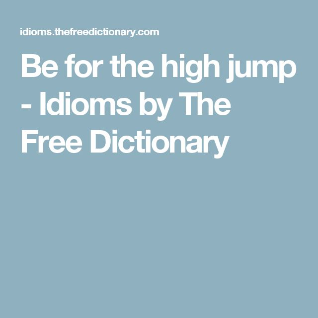 Be for the high jump - Idioms by The Free Dictionary