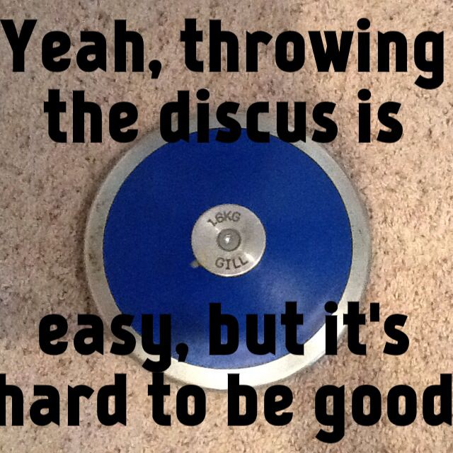 Yeah, throwing the discus is easy, but it's hard to be good.