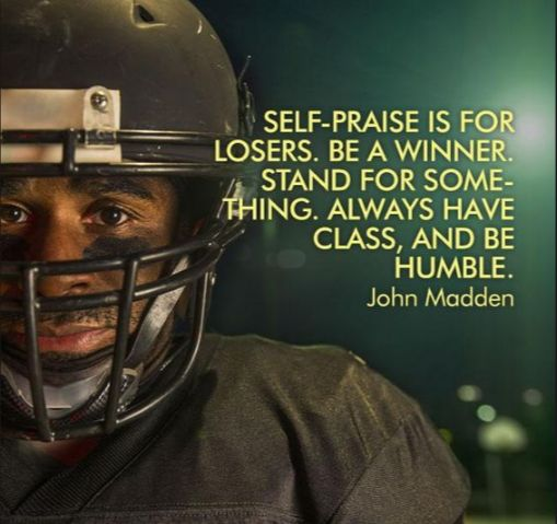 """""""Self-praise is for Losers. Be a Winner. Stand for something. Always have class, and be humble."""" -John Madden"""