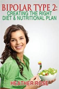 Bipolar Type 2: Creating the Right Diet & Nutritional Plan