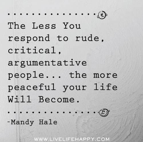 """""""Cuanto menos respondas al grosero, critico, y gente argumentativa… Mas pacífica se convertirá tu vida"""" Mandy Hale"""