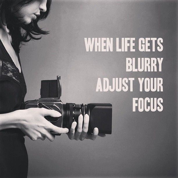 When life gets blurry adjust your focus quote