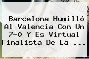 http://tecnoautos.com/wp-content/uploads/imagenes/tendencias/thumbs/barcelona-humillo-al-valencia-con-un-70-y-es-virtual-finalista-de-la.jpg Barcelona vs Valencia. Barcelona humilló al Valencia con un 7-0 y es virtual finalista de la ..., Enlaces, Imágenes, Videos y Tweets - http://tecnoautos.com/actualidad/barcelona-vs-valencia-barcelona-humillo-al-valencia-con-un-70-y-es-virtual-finalista-de-la/