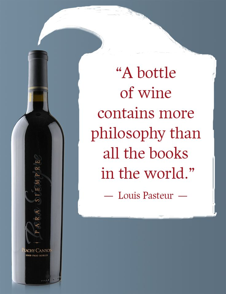 """A bottle of wine contains more philosophy than all the books in the world."" — Louis Pasteur"
