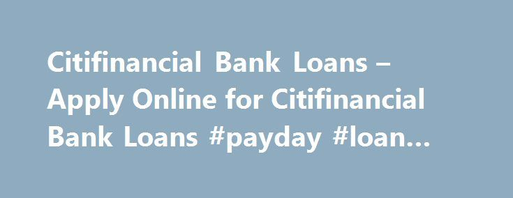 Citifinancial Bank Loans – Apply Online for Citifinancial Bank Loans #payday #loan #help http://loan-credit.remmont.com/citifinancial-bank-loans-apply-online-for-citifinancial-bank-loans-payday-loan-help/  #citifinancial loans # Know more about Gold Rates and Silver Rates. Citi Financial Loan FAQs What are the interest rates for Citi Financial Loans? Each bank will have different Interest rates. Interest rates will also vary depending on each individual's eligibility criteria's. Typically…