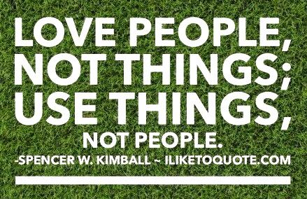 Love people not things; use things not people