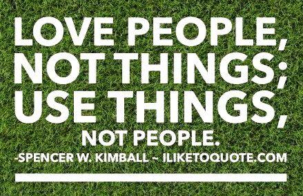 Love people not things; use things not people