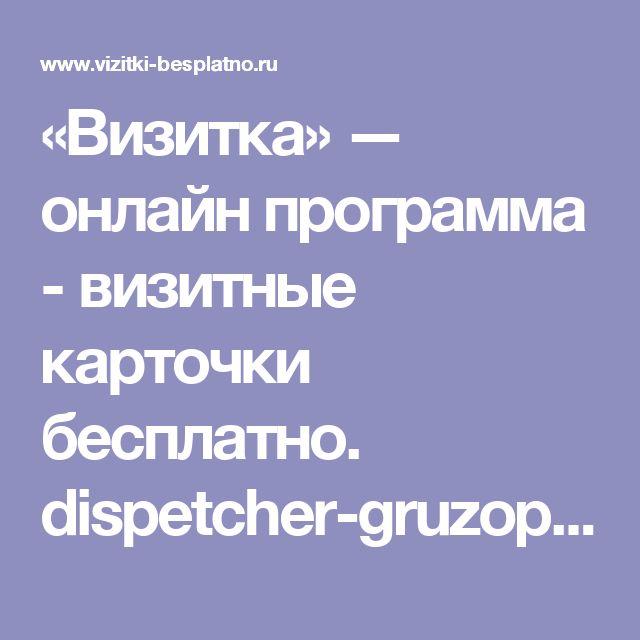 «Визитка» — онлайн программа - визитные карточки бесплатно. dispetcher-gruzoperevozki