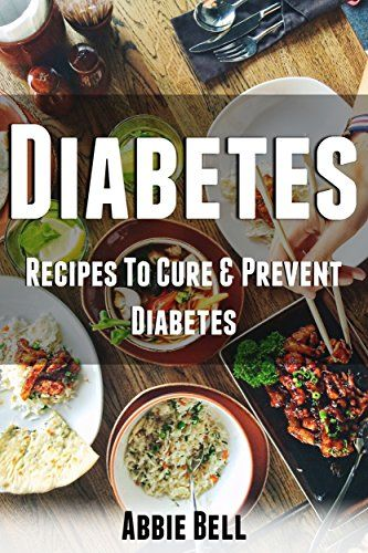 Diabetes: Recipes To Cure & Prevent Diabetes And Diet To Reverse Diabetes (Diabetes Diet, Insulin, Type 2 Diabetes, Diabetes Cookbook, Diabetes Recipes) by [Bell, Abbie]