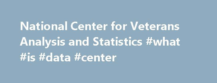 National Center for Veterans Analysis and Statistics #what #is #data #center http://pharma.remmont.com/national-center-for-veterans-analysis-and-statistics-what-is-data-center/  # National Center for Veterans Analysis and Statistics VA released Profile of Post-911 Veterans: 2015 This profile uses data from the 2015 American Community Survey Public Use Microdata Sample to report data concerning the demographics, socioeconomic status, and health characteristics for Post-911 Veterans by Veteran…