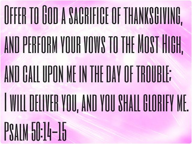Psalm 50:14-15 King James Version (KJV) 14 Offer unto God thanksgiving; and pay thy vows unto the most High:  15 And call upon me in the day of trouble: I will deliver thee, and thou shalt glorify me. 8-31-13