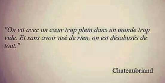 """""""On vit avec un coeur dans un monde trop vide. Et sans avoir usé de rien, on est désabusés de tout."""" Chateaubriand"""