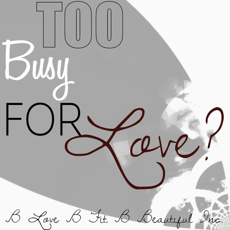 B Beautiful: Too Busy For Love?  http://www.blovebfitbbeautiful.com/2014/11/b-beautiful-too-busy-for-love.html