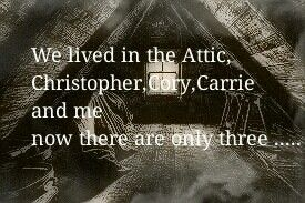 Flowers in the Attic : We lived in the Attic , Christopher, Cory, Carrie and Me Now there are only three ......