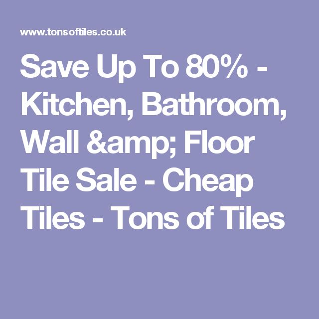 Save Up To 80% - Kitchen, Bathroom, Wall & Floor Tile Sale - Cheap Tiles - Tons of Tiles
