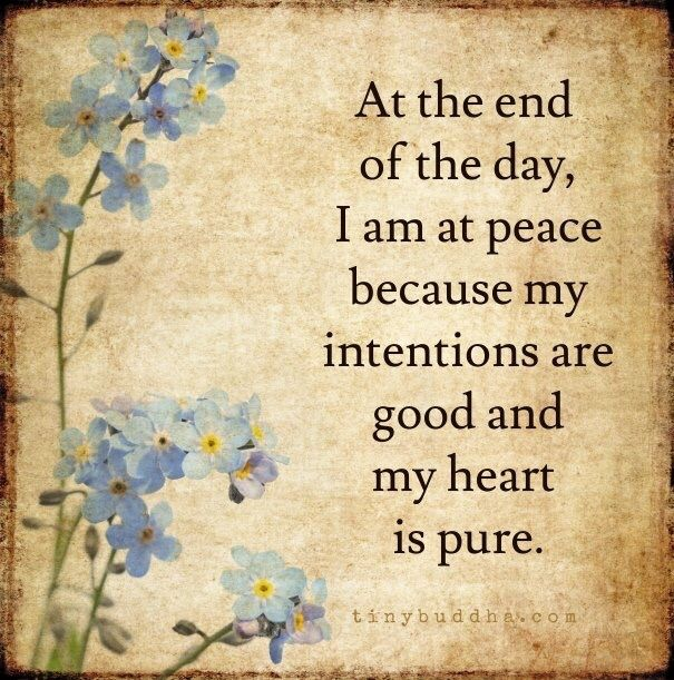 At the end of the day, I am at peace because my intentions are good and my heart is pure.