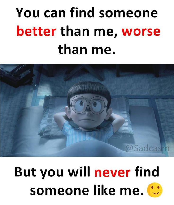 you can find someone better than me, worse than me. but you will never find someone like me.