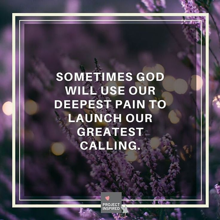 Sometimes God will use our deepest pain to launch our greatest calling.  Remember that your test today will be your testimony tomorrow.
